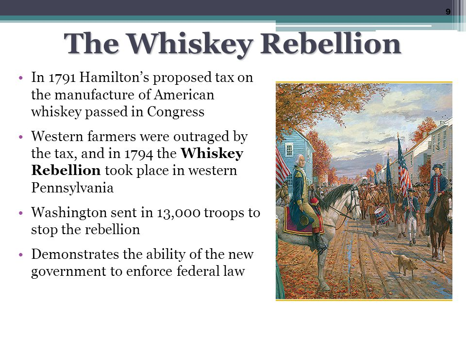 The Whiskey Rebellion In 1791 Hamilton's proposed tax on the manufacture of American whiskey passed in Congress.