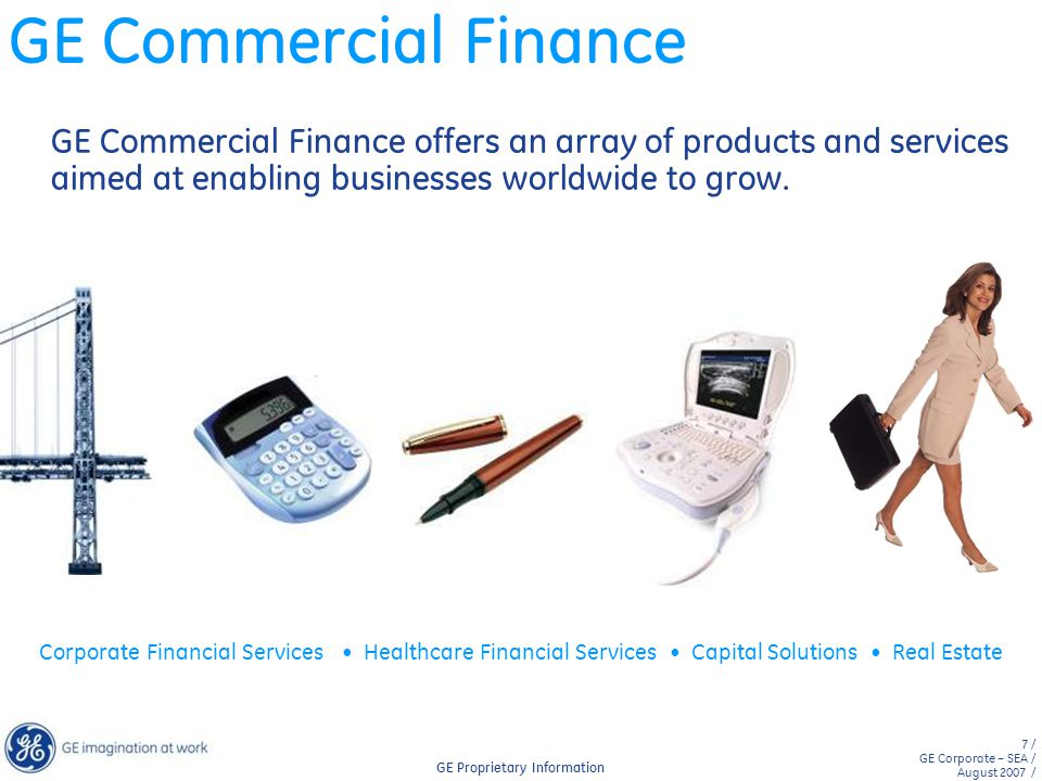 GE Commercial Finance GE Commercial Finance offers an array of products and services aimed at enabling businesses worldwide to grow.