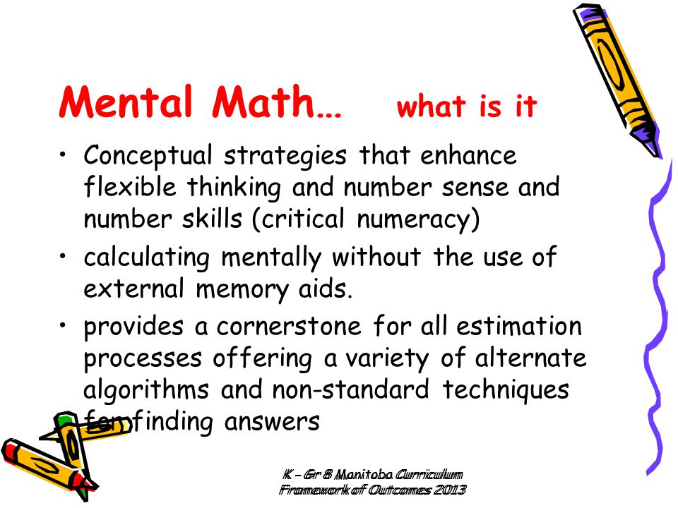 Mental Math… what is it Conceptual strategies that enhance flexible thinking and number sense and number skills (critical numeracy)