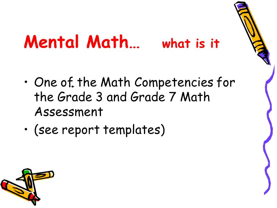 Mental Math… what is it One of the Math Competencies for the Grade 3 and Grade 7 Math Assessment.