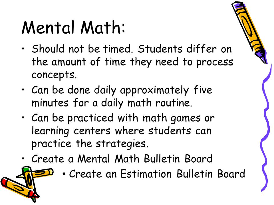 Mental Math: Should not be timed. Students differ on the amount of time they need to process concepts.