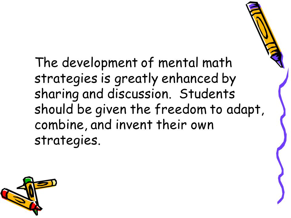 The development of mental math strategies is greatly enhanced by sharing and discussion.