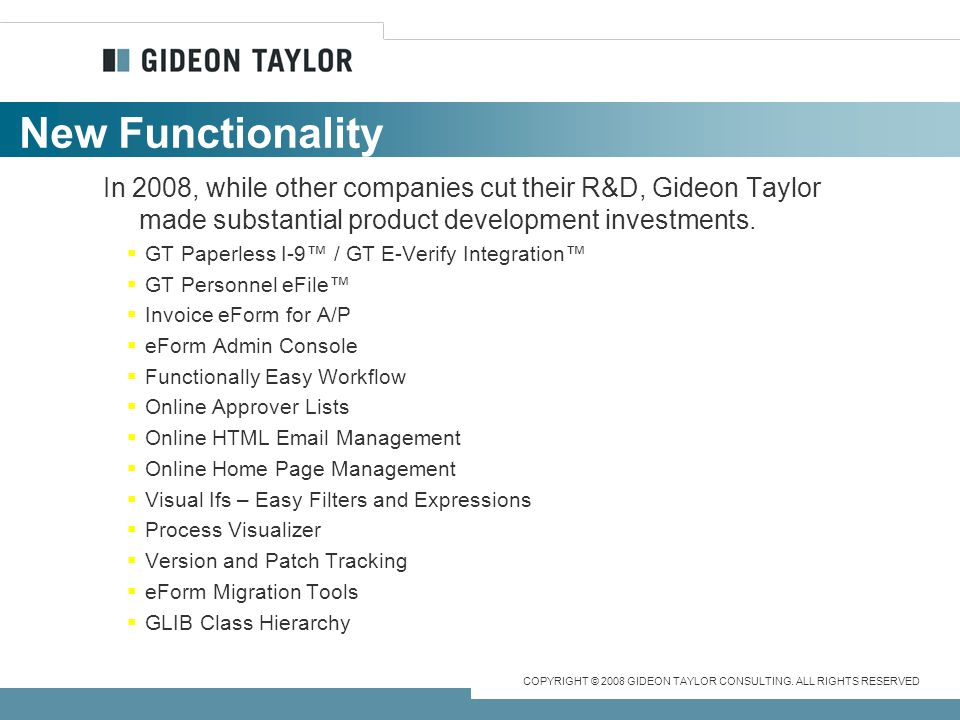 New Functionality In 2008, while other companies cut their R&D, Gideon Taylor made substantial product development investments.