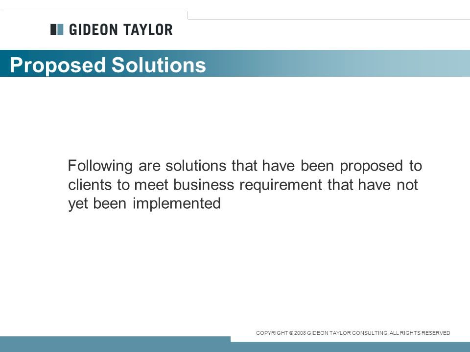 Proposed Solutions Following are solutions that have been proposed to clients to meet business requirement that have not yet been implemented.