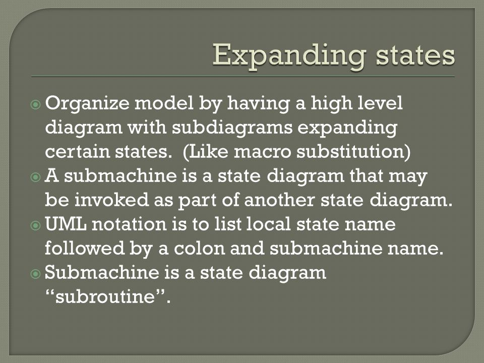 Expanding states Organize model by having a high level diagram with subdiagrams expanding certain states. (Like macro substitution)