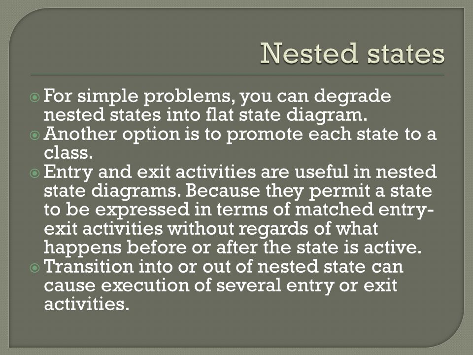 Nested states For simple problems, you can degrade nested states into flat state diagram. Another option is to promote each state to a class.