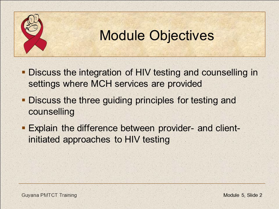 Module Objectives Discuss the integration of HIV testing and counselling in settings where MCH services are provided.