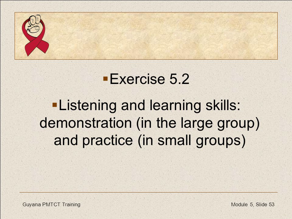 Exercise 5.2 Listening and learning skills: demonstration (in the large group) and practice (in small groups)