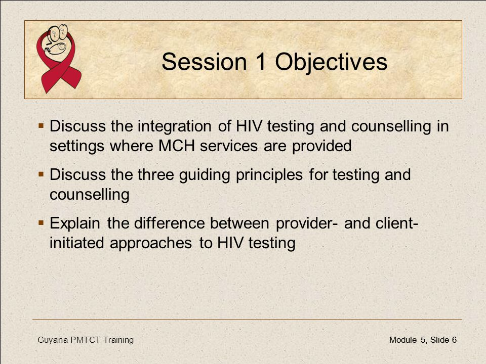 Session 1 Objectives Discuss the integration of HIV testing and counselling in settings where MCH services are provided.