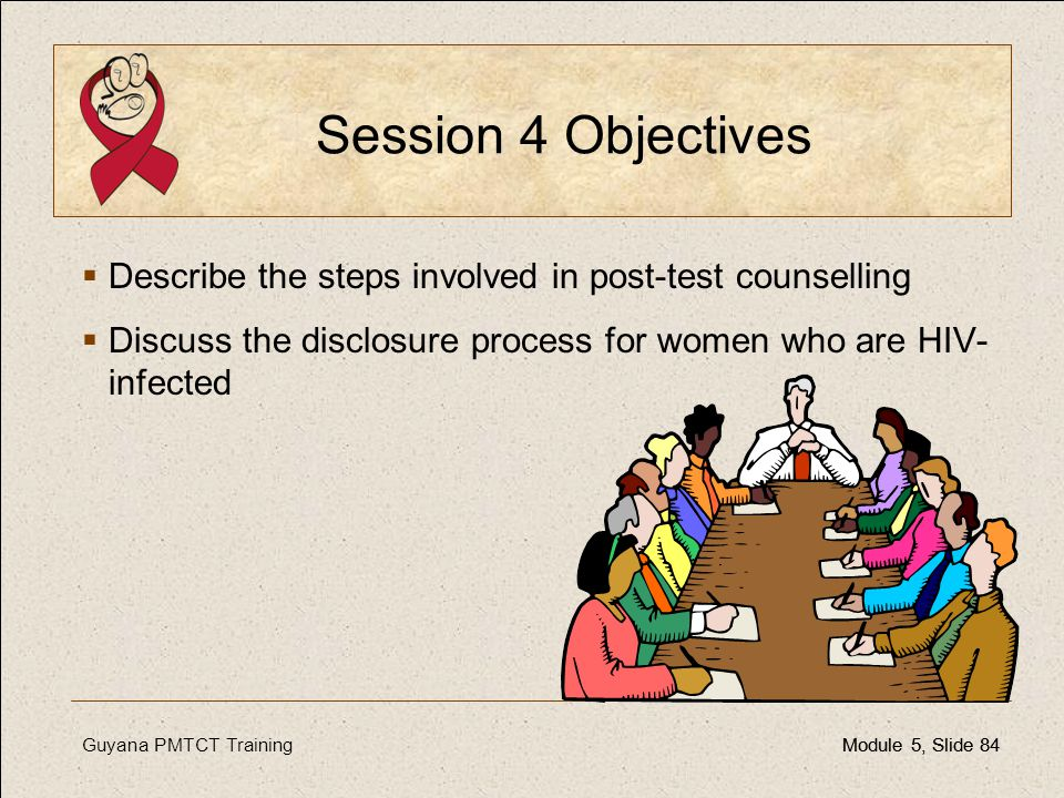 Session 4 Objectives Describe the steps involved in post-test counselling. Discuss the disclosure process for women who are HIV-infected.