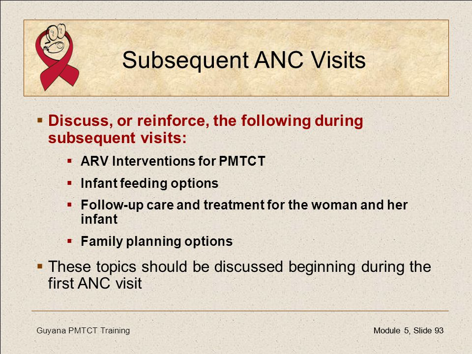 Subsequent ANC Visits Discuss, or reinforce, the following during subsequent visits: ARV Interventions for PMTCT.