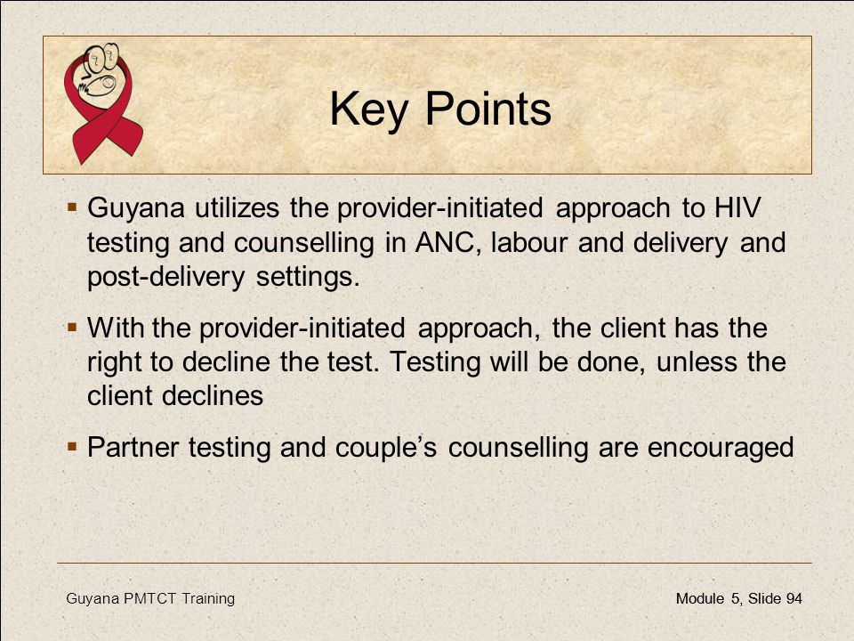 Key Points Guyana utilizes the provider-initiated approach to HIV testing and counselling in ANC, labour and delivery and post-delivery settings.