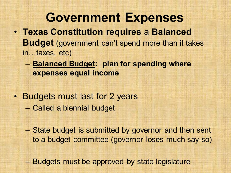 Government Expenses Texas Constitution requires a Balanced Budget (government can't spend more than it takes in…taxes, etc)