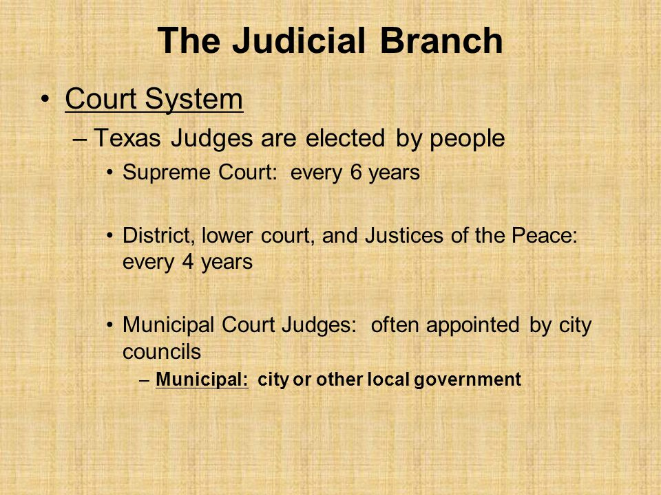 The Judicial Branch Court System Texas Judges are elected by people