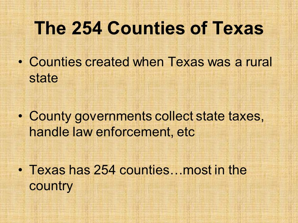 The 254 Counties of Texas Counties created when Texas was a rural state. County governments collect state taxes, handle law enforcement, etc.
