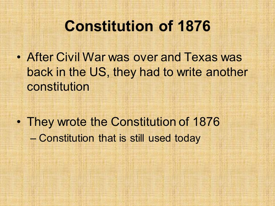 Constitution of 1876 After Civil War was over and Texas was back in the US, they had to write another constitution.