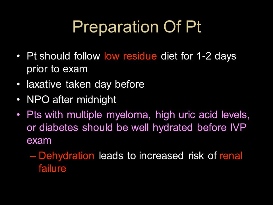 Preparation Of Pt Pt should follow low residue diet for 1-2 days prior to exam. laxative taken day before.