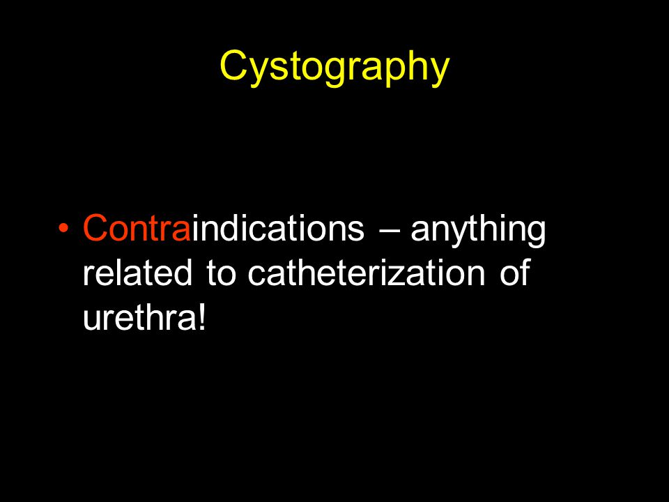 Cystography Contraindications – anything related to catheterization of urethra!
