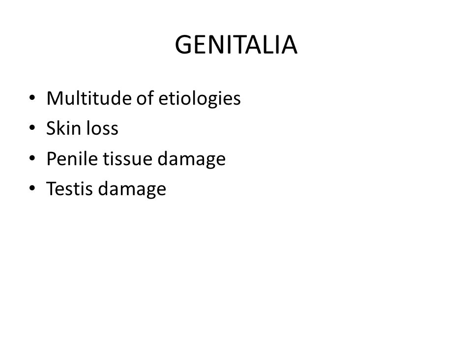 GENITALIA Multitude of etiologies Skin loss Penile tissue damage