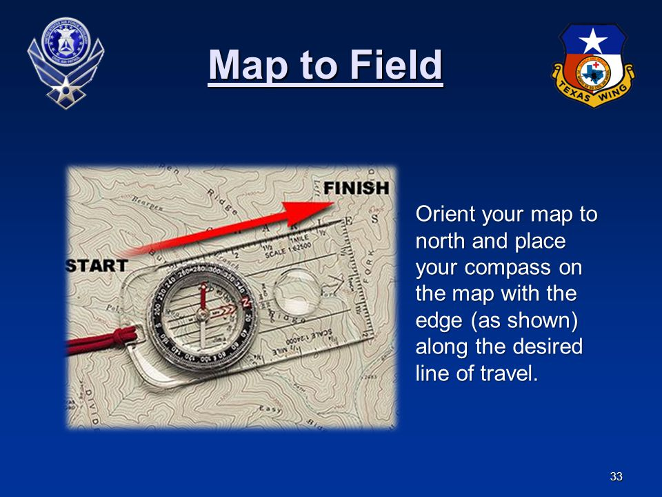 Map to Field Orient your map to north and place your compass on the map with the edge (as shown) along the desired line of travel.