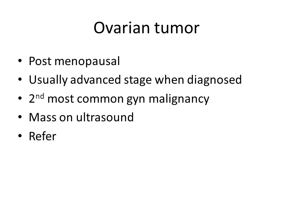 Ovarian tumor Post menopausal Usually advanced stage when diagnosed