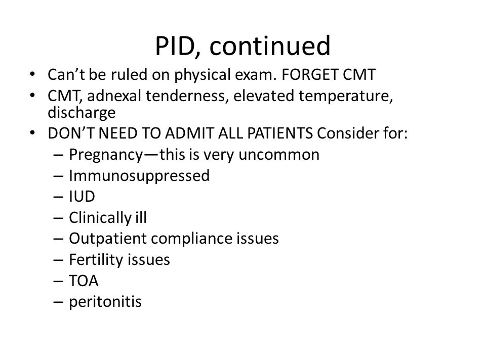 PID, continued Can't be ruled on physical exam. FORGET CMT