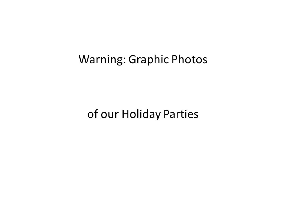 Warning: Graphic Photos of our Holiday Parties