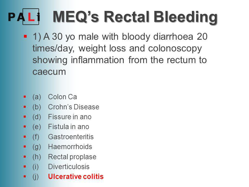 MEQ's Rectal Bleeding 1) A 30 yo male with bloody diarrhoea 20 times/day, weight loss and colonoscopy showing inflammation from the rectum to caecum.