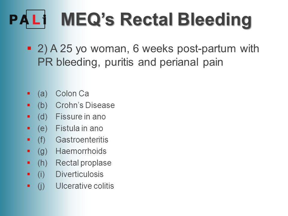 MEQ's Rectal Bleeding 2) A 25 yo woman, 6 weeks post-partum with PR bleeding, puritis and perianal pain.