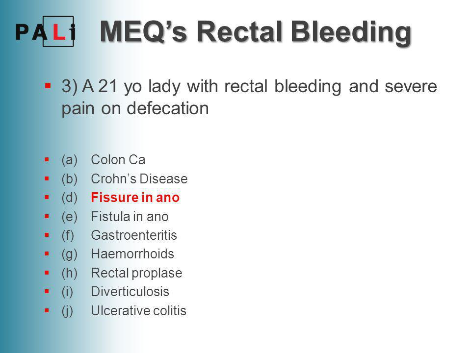 MEQ's Rectal Bleeding 3) A 21 yo lady with rectal bleeding and severe pain on defecation. (a) Colon Ca.