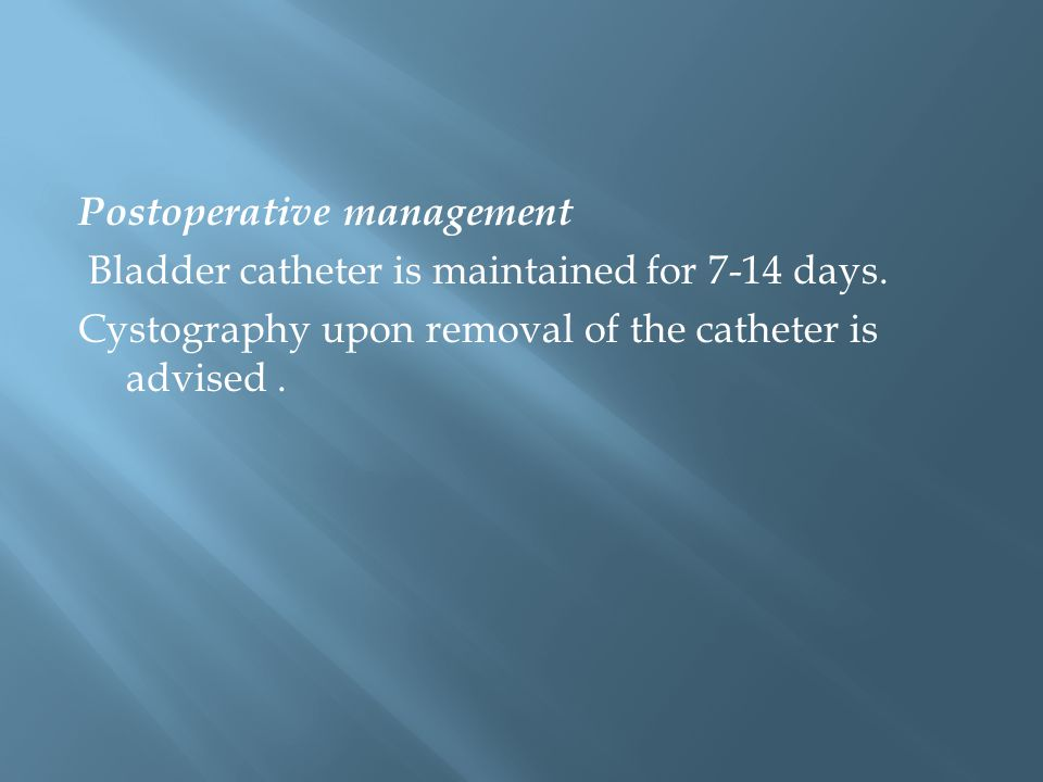 Postoperative management Bladder catheter is maintained for 7-14 days