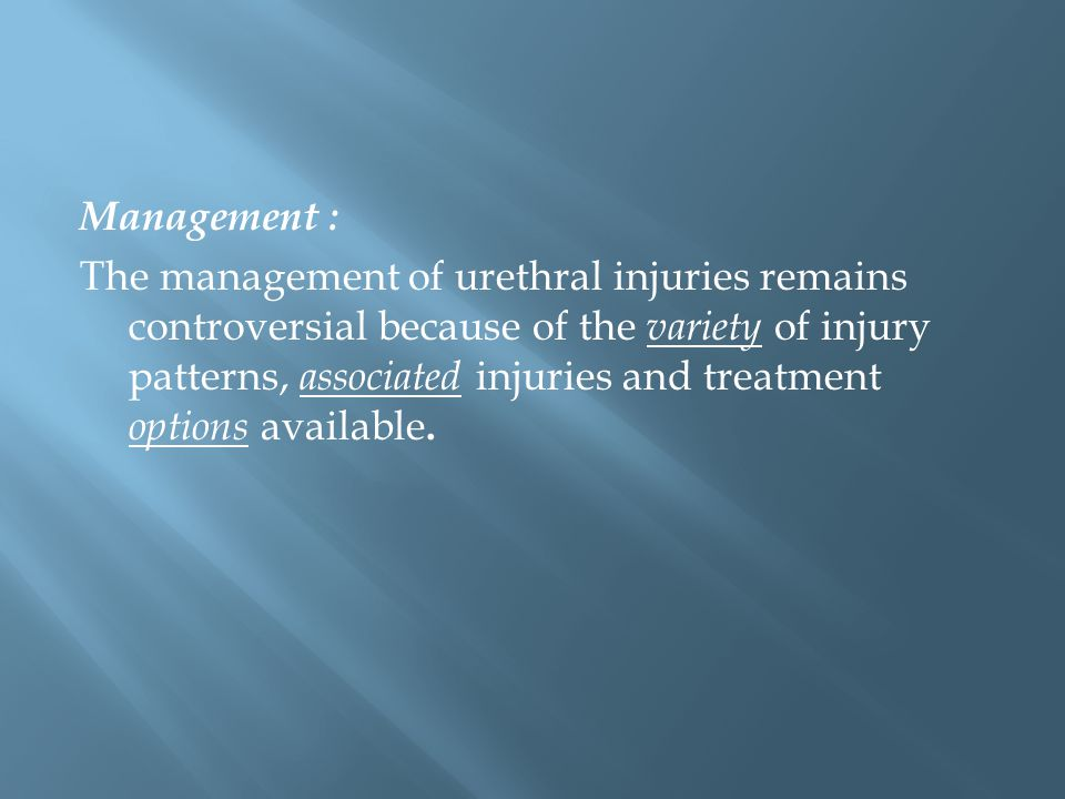 Management : The management of urethral injuries remains controversial because of the variety of injury patterns, associated injuries and treatment options available.
