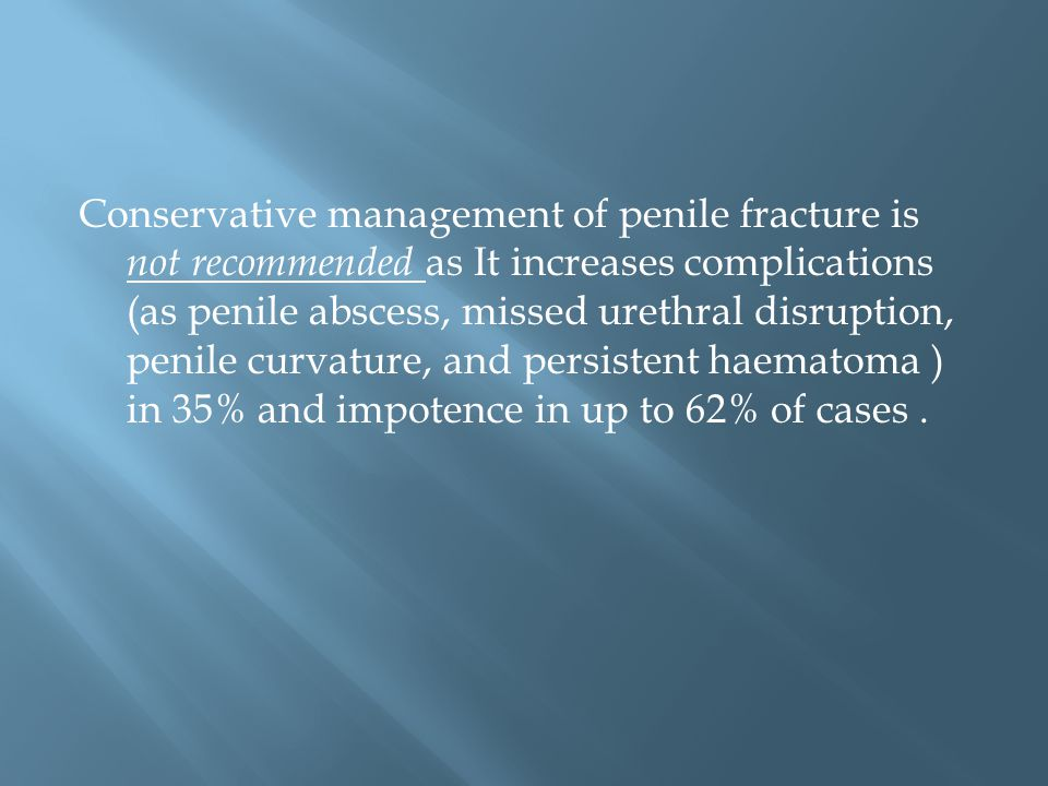 Conservative management of penile fracture is not recommended as It increases complications (as penile abscess, missed urethral disruption, penile curvature, and persistent haematoma ) in 35% and impotence in up to 62% of cases .