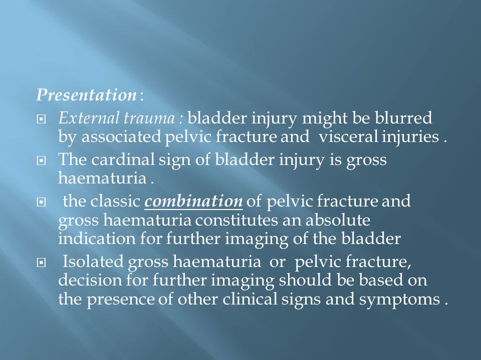Presentation : External trauma : bladder injury might be blurred by associated pelvic fracture and visceral injuries .