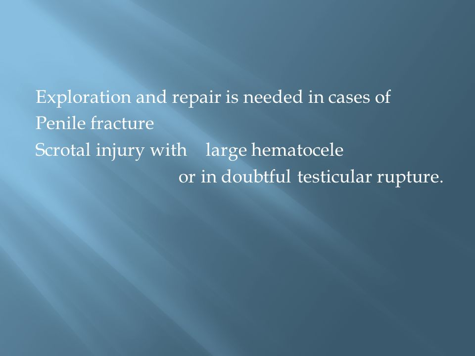 Exploration and repair is needed in cases of Penile fracture Scrotal injury with large hematocele or in doubtful testicular rupture.