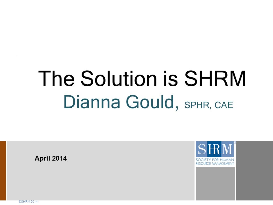 The Solution is SHRM Dianna Gould, SPHR, CAE April 2014