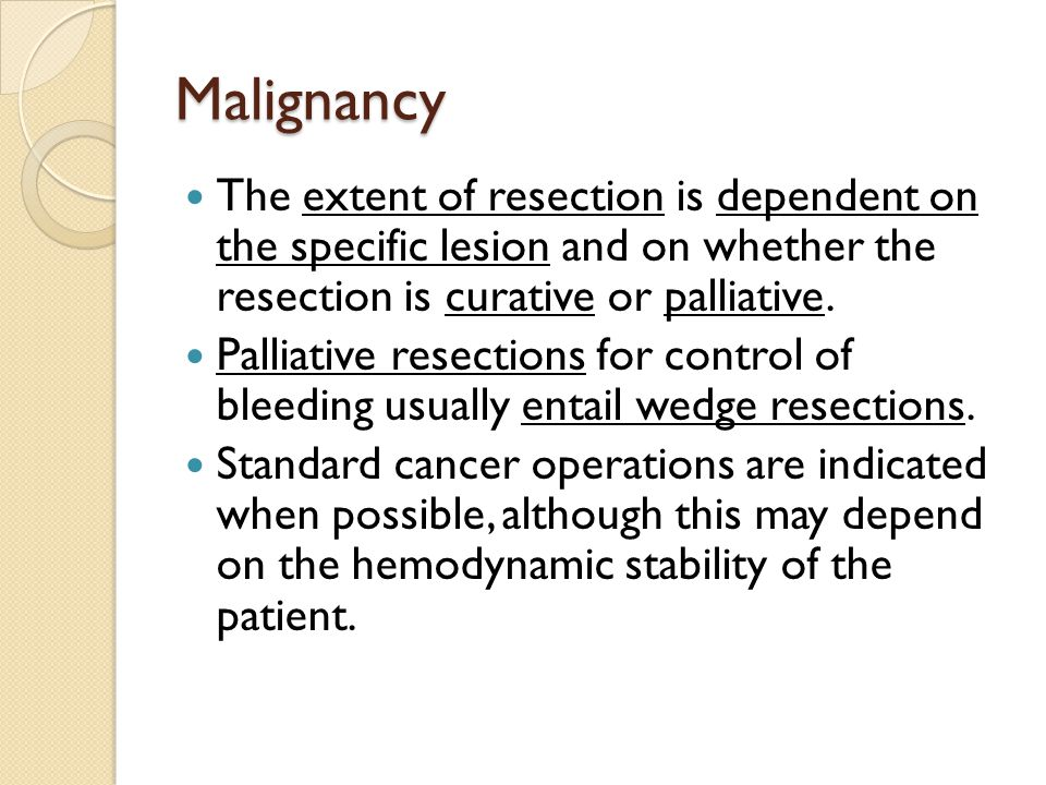 Malignancy The extent of resection is dependent on the specific lesion and on whether the resection is curative or palliative.
