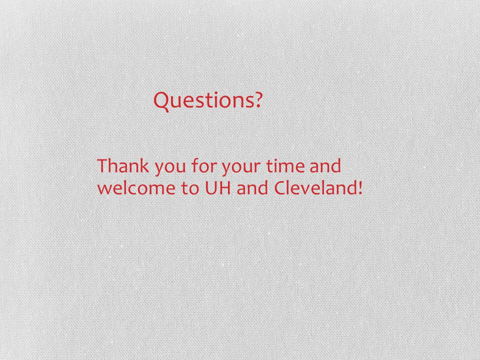 Questions Thank you for your time and welcome to UH and Cleveland!