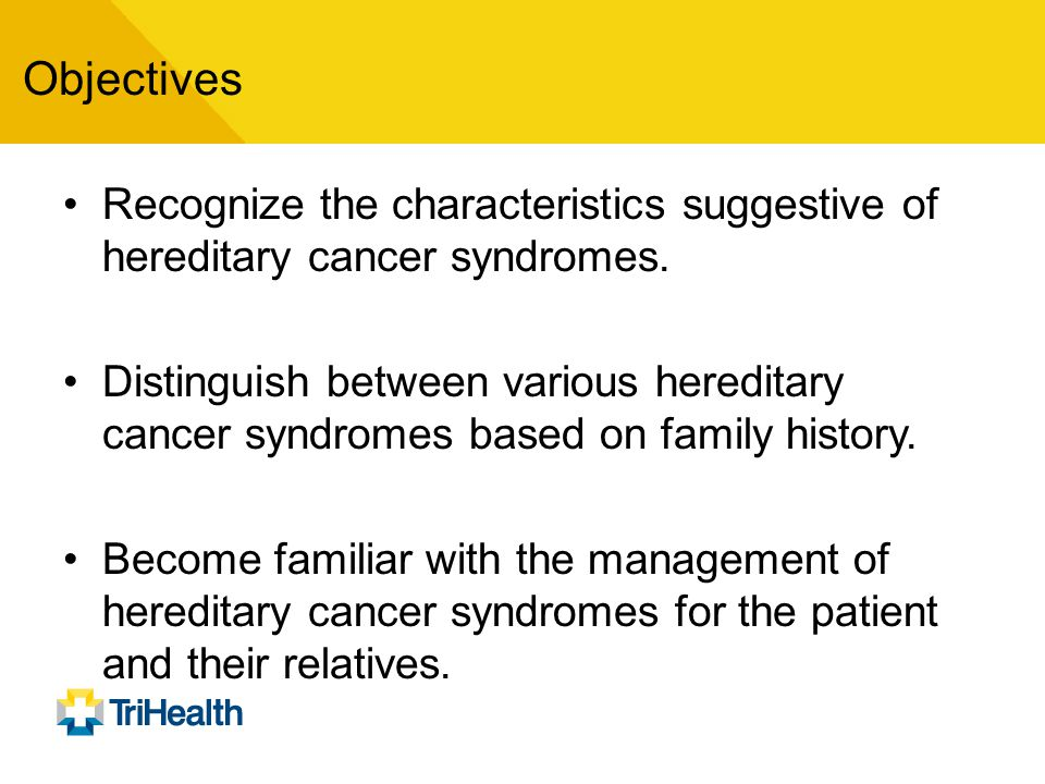 Objectives Recognize the characteristics suggestive of hereditary cancer syndromes.