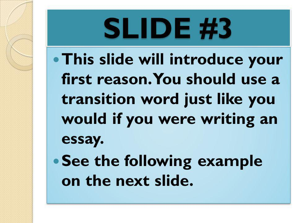 SLIDE #3 This slide will introduce your first reason. You should use a transition word just like you would if you were writing an essay.