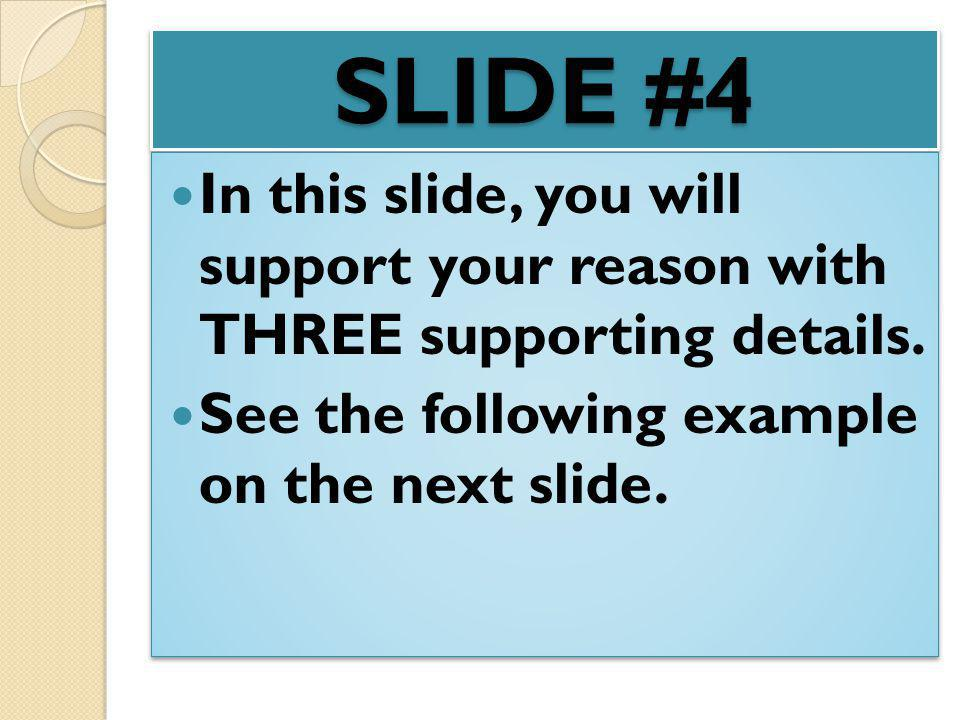 SLIDE #4 In this slide, you will support your reason with THREE supporting details.