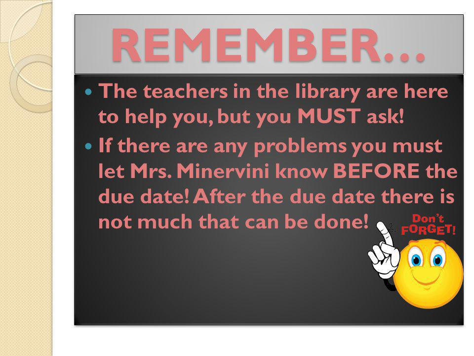 REMEMBER… The teachers in the library are here to help you, but you MUST ask!