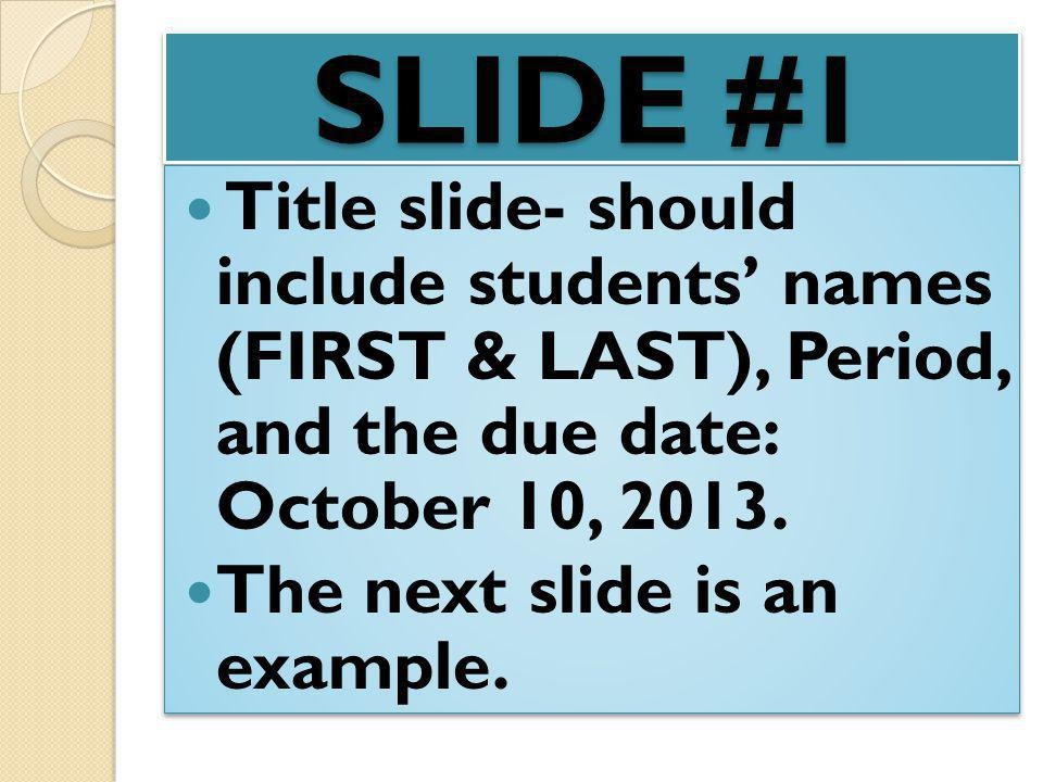 SLIDE #1 Title slide- should include students' names (FIRST & LAST), Period, and the due date: October 10, 2013.