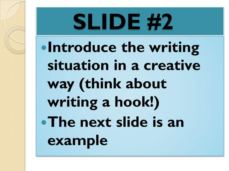 SLIDE #2 Introduce the writing situation in a creative way (think about writing a hook!) The next slide is an example.