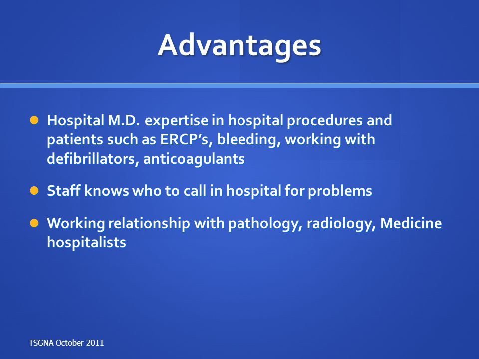 Advantages Hospital M.D. expertise in hospital procedures and patients such as ERCP's, bleeding, working with defibrillators, anticoagulants.