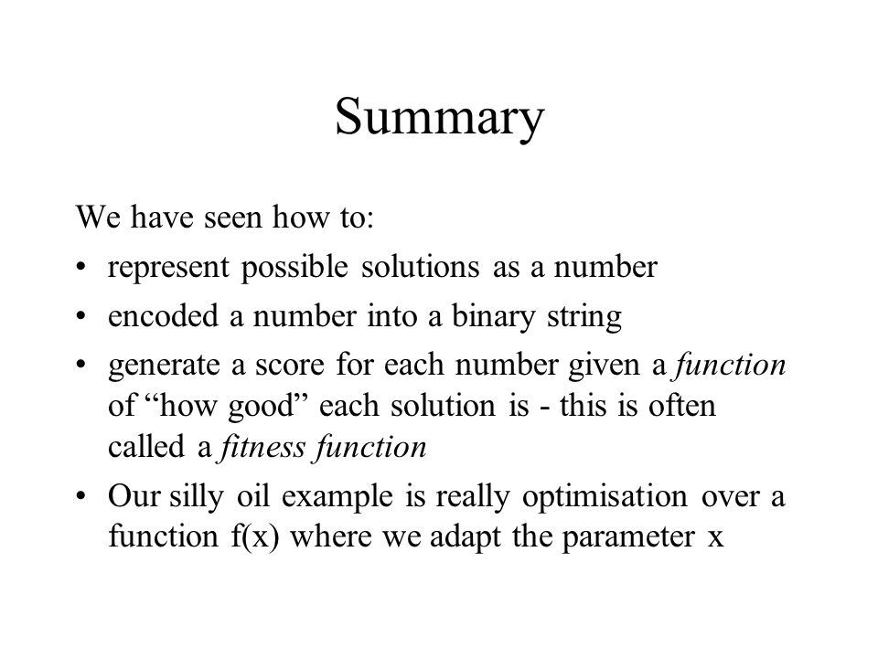 Summary We have seen how to: represent possible solutions as a number