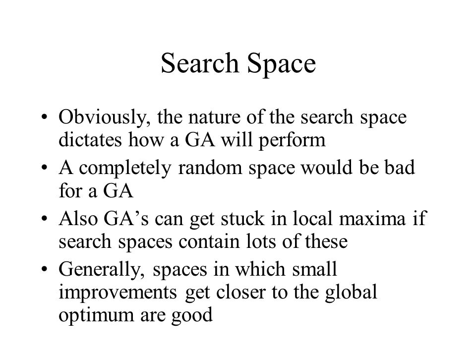 Search Space Obviously, the nature of the search space dictates how a GA will perform. A completely random space would be bad for a GA.