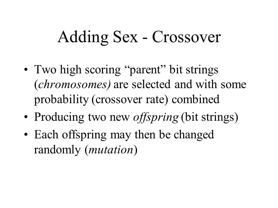 Adding Sex - Crossover Two high scoring parent bit strings (chromosomes) are selected and with some probability (crossover rate) combined.