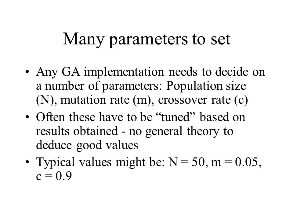 Many parameters to set Any GA implementation needs to decide on a number of parameters: Population size (N), mutation rate (m), crossover rate (c)