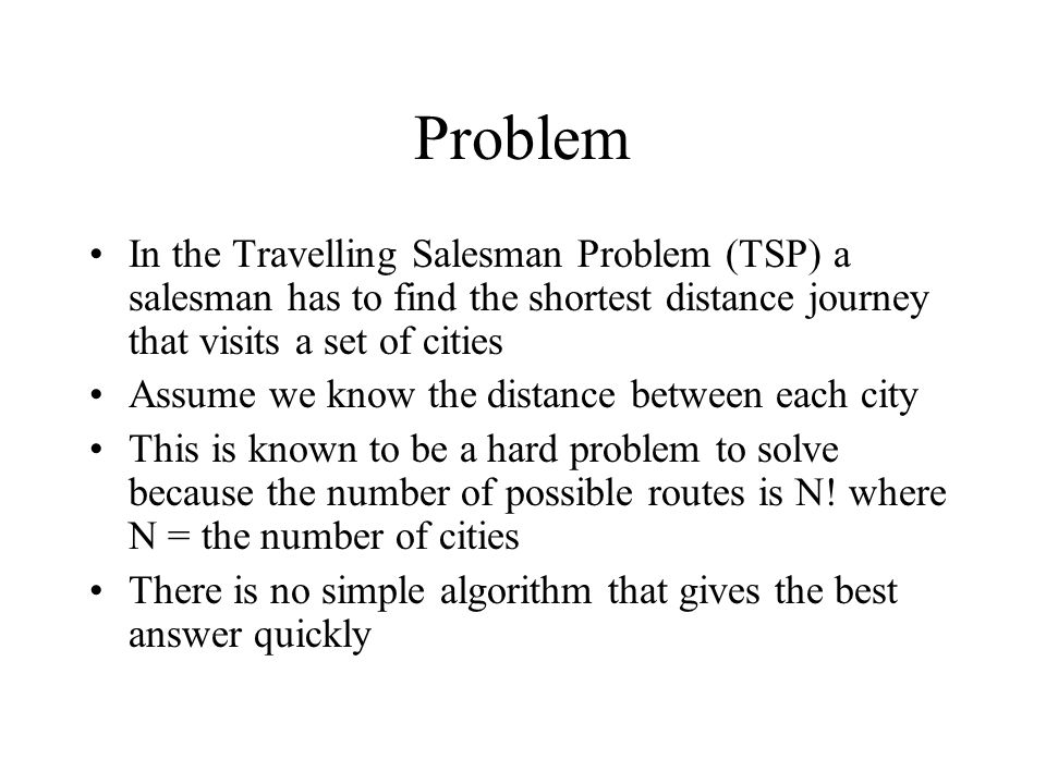 Problem In the Travelling Salesman Problem (TSP) a salesman has to find the shortest distance journey that visits a set of cities.